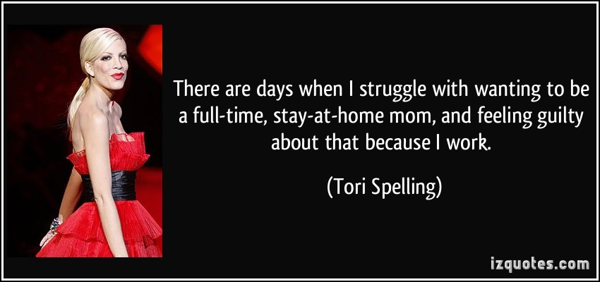 quote-there-are-days-when-i-struggle-with-wanting-to-be-a-full-time-stay-at-home-mom-and-feeling-guilty-tori-spelling-175505